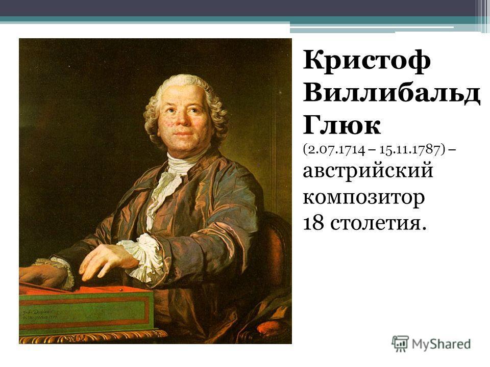 Кристоф Виллибальд Глюк (2.07.1714 – 15.11.1787) – австрийский композитор 18 столетия.