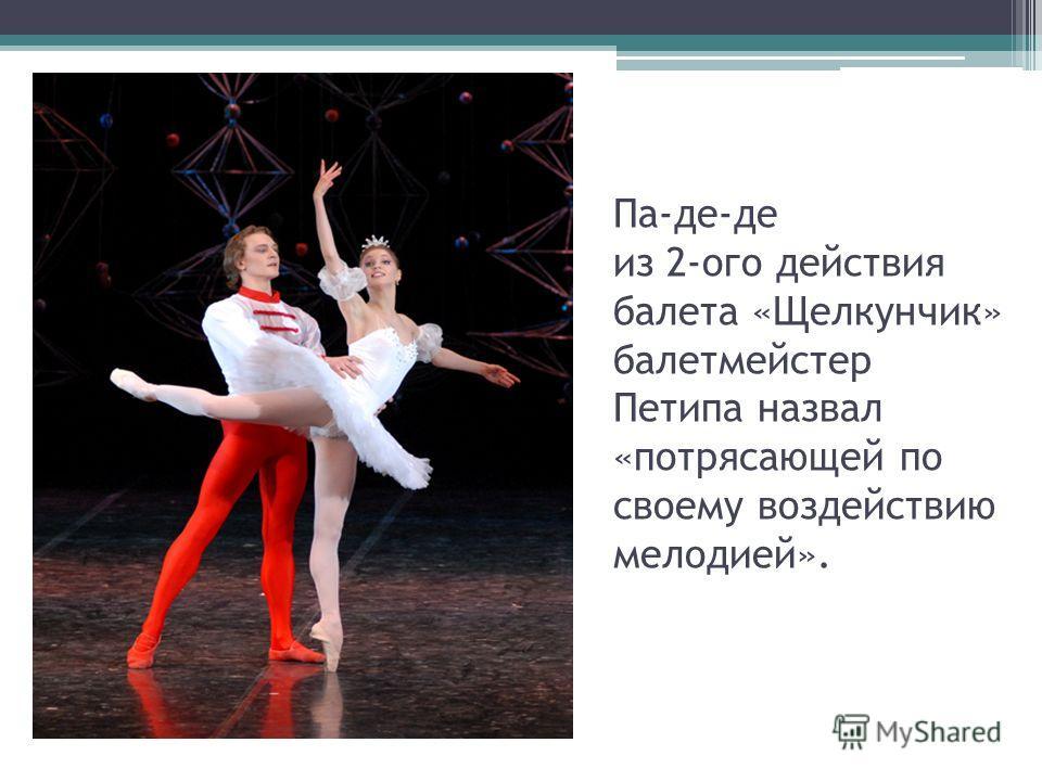 Па-де-де из 2-ого действия балета «Щелкунчик» балетмейстер Петипа назвал «потрясающей по своему воздействию мелодией».