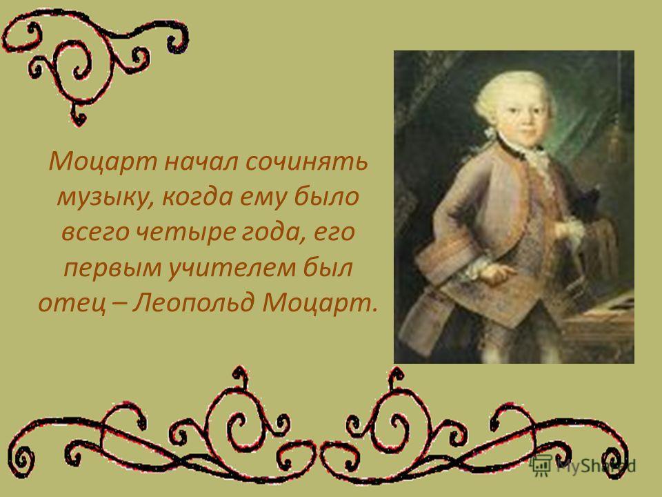 Моцарт начал сочинять музыку, когда ему было всего четыре года, его первым учителем был отец – Леопольд Моцарт.