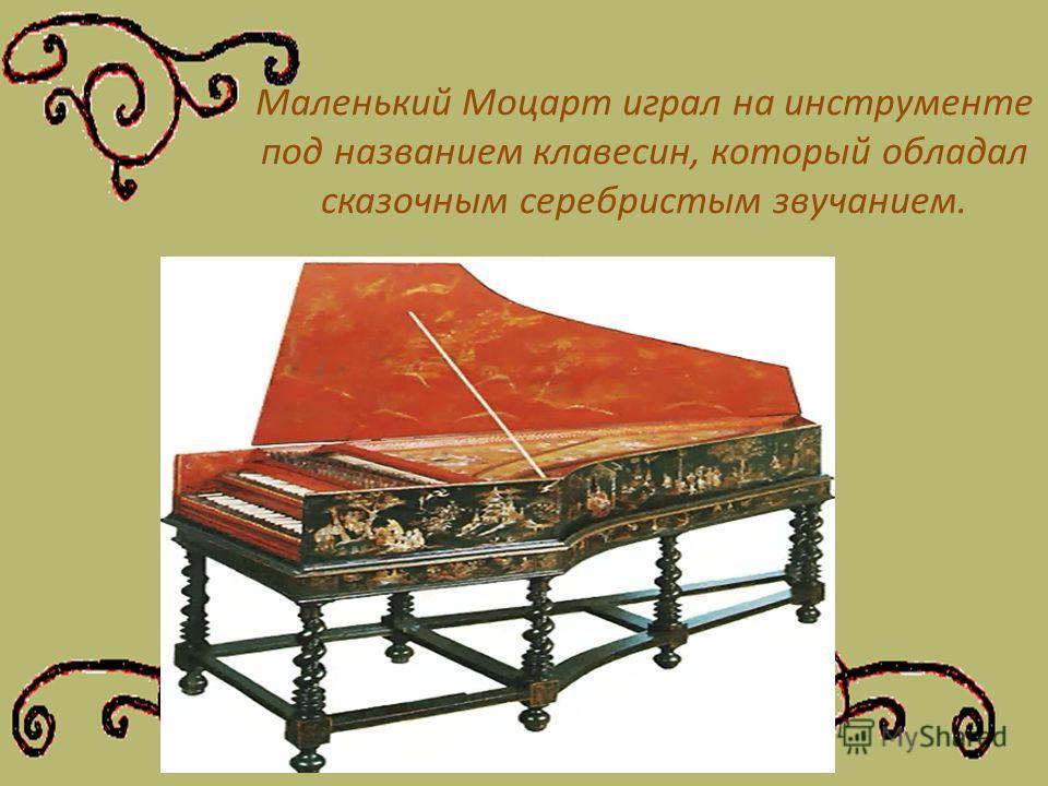 Маленький Моцарт играл на инструменте под названием клавесин, который обладал сказочным серебристым звучанием.
