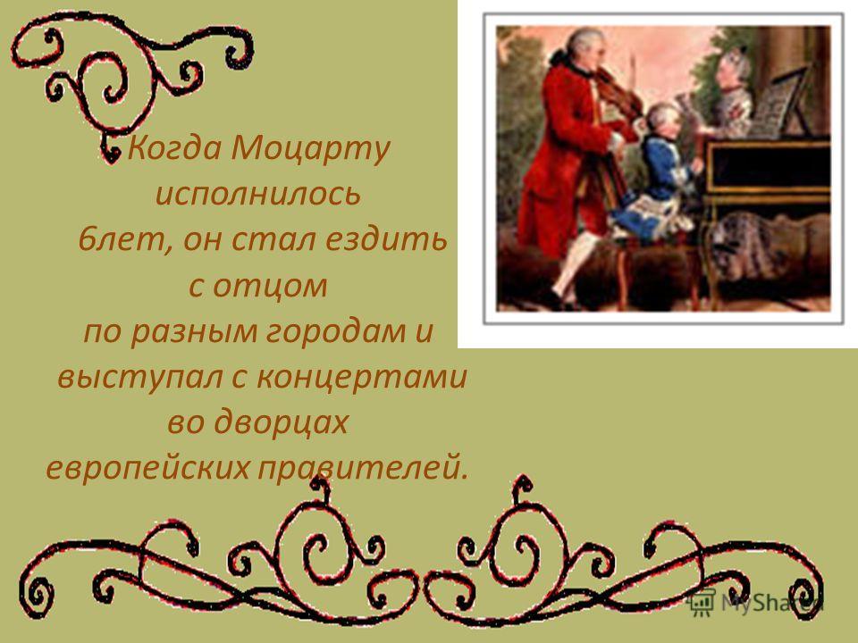 Когда Моцарту исполнилось 6лет, он стал ездить с отцом по разным городам и выступал с концертами во дворцах европейских правителей.
