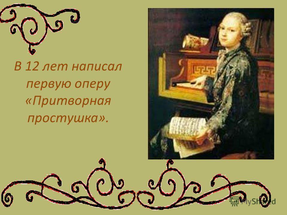 В 12 лет написал первую оперу «Притворная простушка».