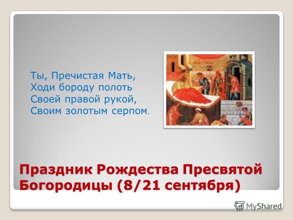 Праздник Рождества Пресвятой Богородицы (8/21 сентября) Ты, Пречистая Мать, Ходи бороду полоть Своей правой рукой, Своим золотым серпом.