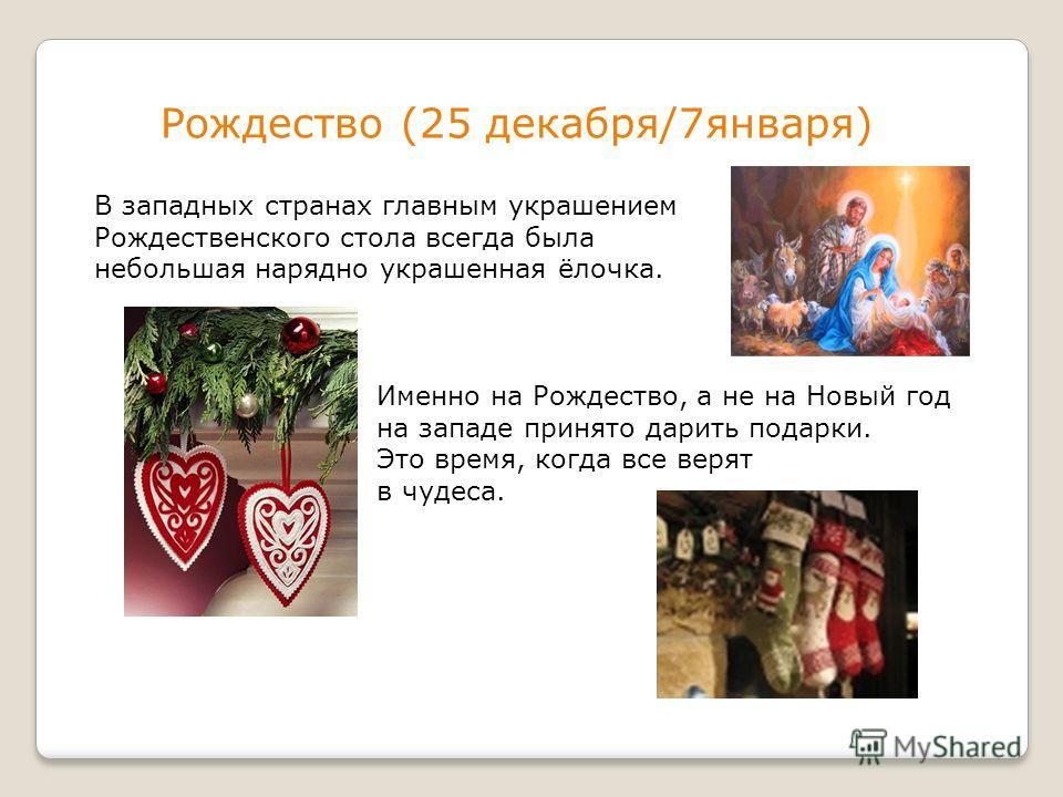 Рождество (25 декабря/7января) В западных странах главным украшением Рождественского стола всегда была небольшая нарядно украшенная ёлочка. Именно на Рождество, а не на Новый год на западе принято дарить подарки. Это время, когда все верят в чудеса.