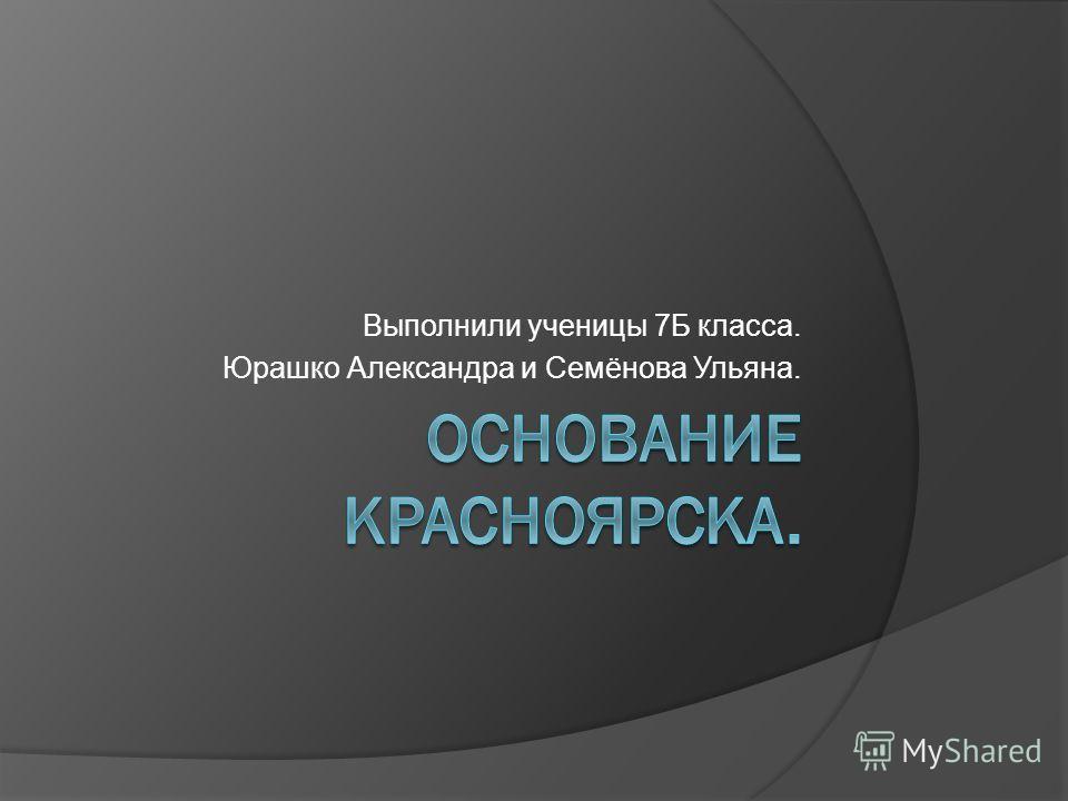 Выполнили ученицы 7Б класса. Юрашко Александра и Семёнова Ульяна.