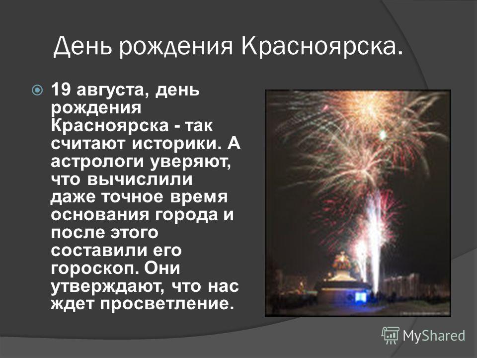 День рождения Красноярска. 19 августа, день рождения Красноярска - так считают историки. А астрологи уверяют, что вычислили даже точное время основания города и после этого составили его гороскоп. Они утверждают, что нас ждет просветление.