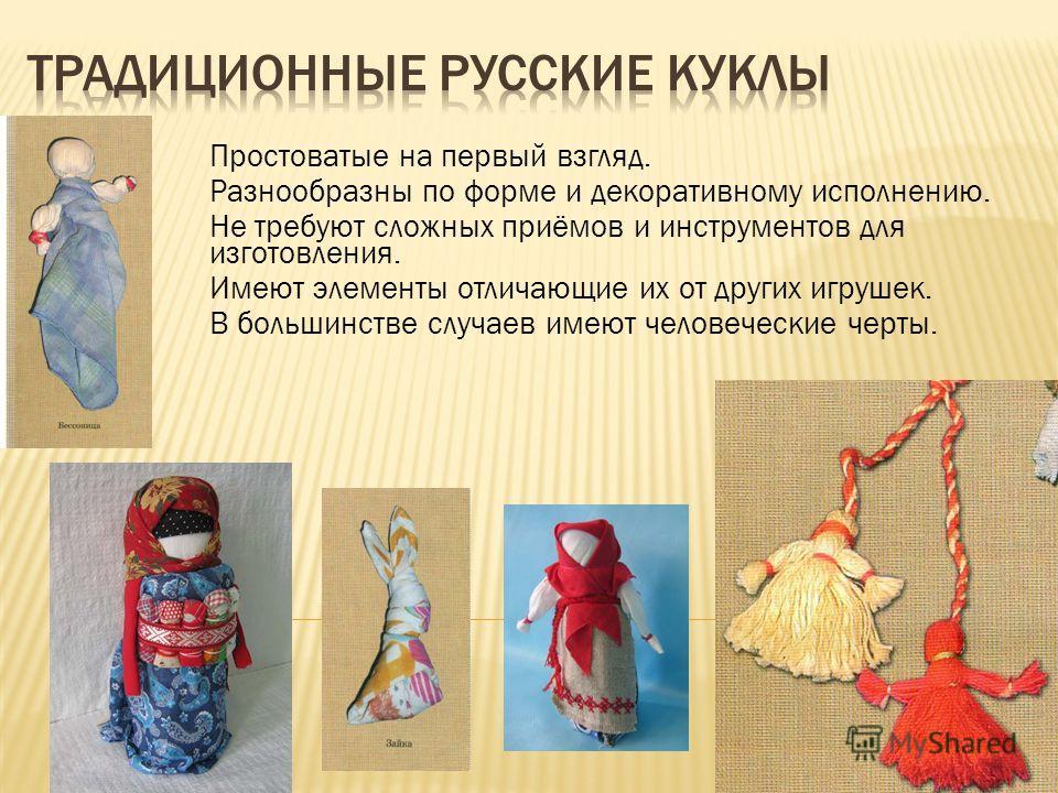 Простоватые на первый взгляд. Разнообразны по форме и декоративному исполнению. Не требуют сложных приёмов и инструментов для изготовления. Имеют элементы отличающие их от других игрушек. В большинстве случаев имеют человеческие черты.