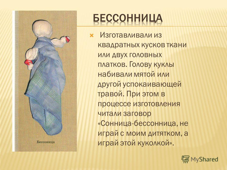 Изготавливали из квадратных кусков ткани или двух головных платков. Голову куклы набивали мятой или другой успокаивающей травой. При этом в процессе изготовления читали заговор «Сонница-бессонница, не играй с моим дитятком, а играй этой куколкой».