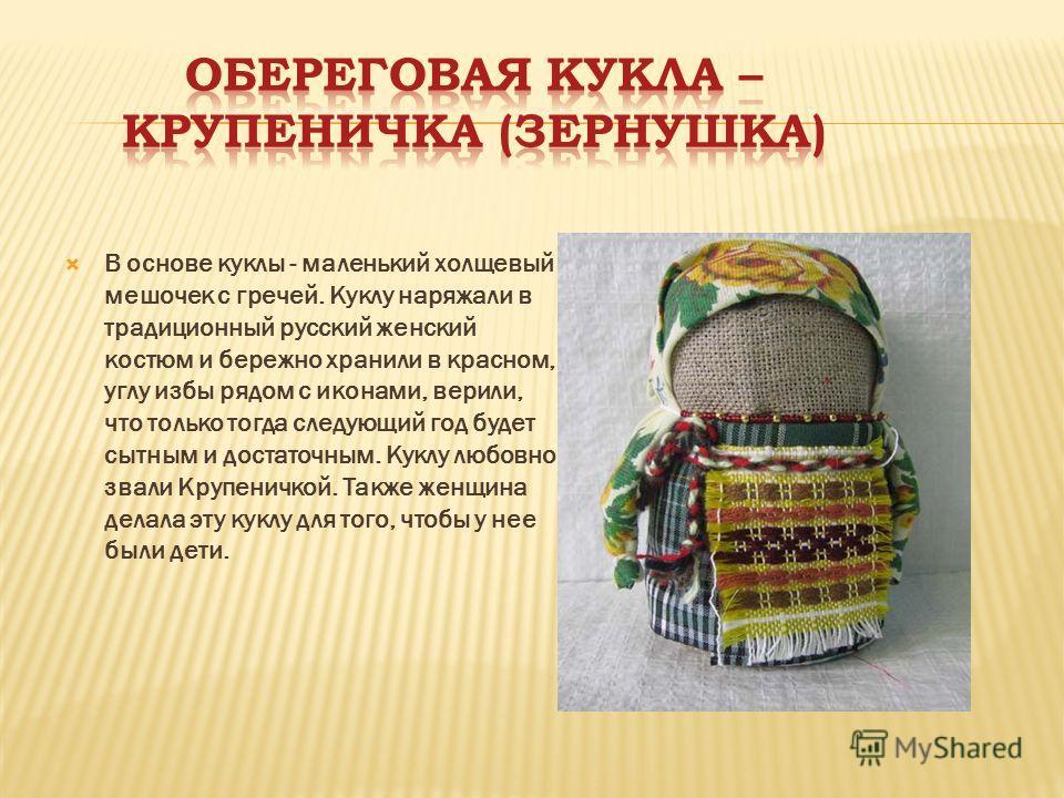 В основе куклы - маленький холщевый мешочек с гречей. Куклу наряжали в традиционный русский женский костюм и бережно хранили в красном, углу избы рядом с иконами, верили, что только тогда следующий год будет сытным и достаточным. Куклу любовно звали