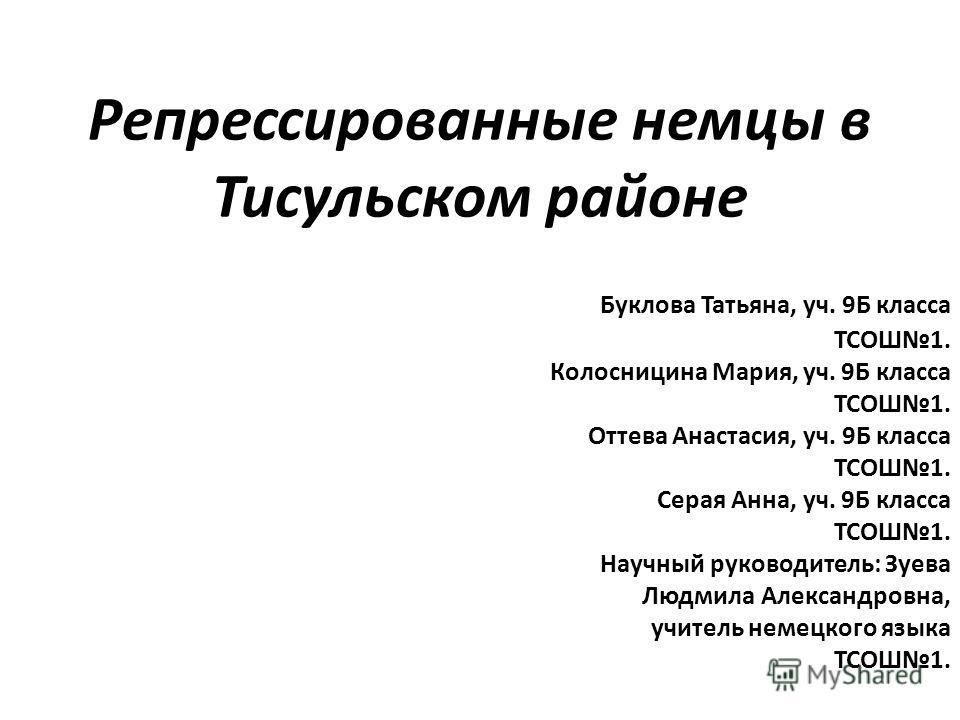 Репрессированные немцы в Тисульском районе Буклова Татьяна, уч. 9Б класса ТСОШ1. Колосницина Мария, уч. 9Б класса ТСОШ1. Оттева Анастасия, уч. 9Б класса ТСОШ1. Серая Анна, уч. 9Б класса ТСОШ1. Научный руководитель: Зуева Людмила Александровна, учител