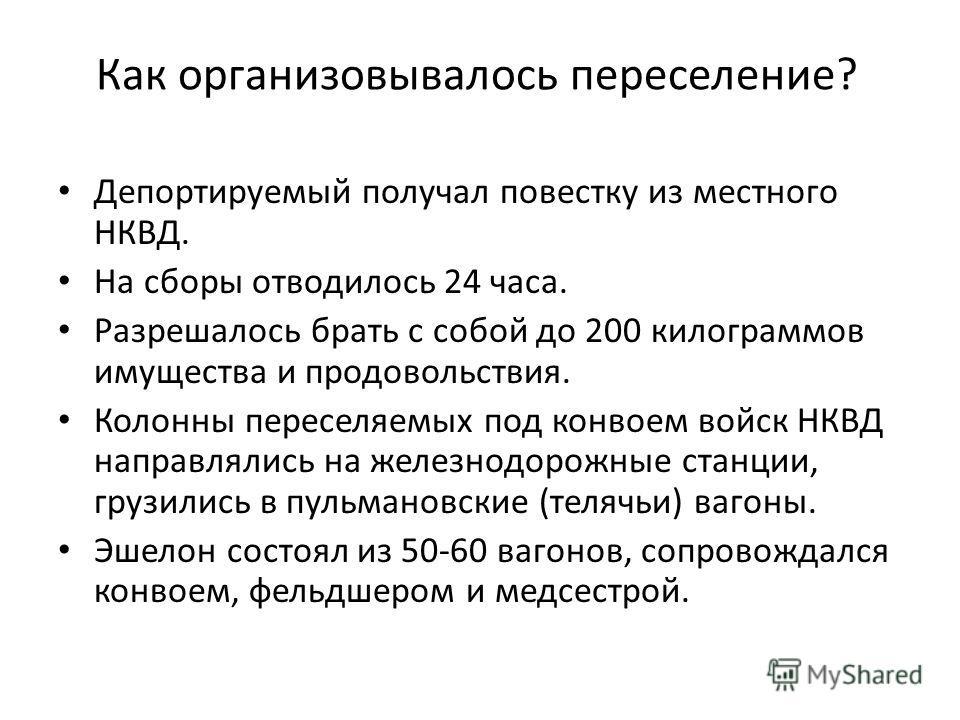 Как организовывалось переселение? Депортируемый получал повестку из местного НКВД. На сборы отводилось 24 часа. Разрешалось брать с собой до 200 килограммов имущества и продовольствия. Колонны переселяемых под конвоем войск НКВД направлялись на желез