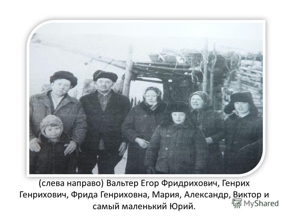 (слева направо) Вальтер Егор Фридрихович, Генрих Генрихович, Фрида Генриховна, Мария, Александр, Виктор и самый маленький Юрий.