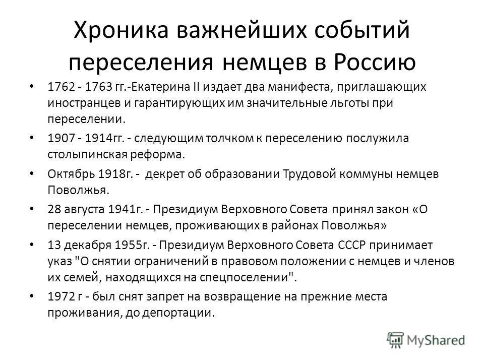 Хроника важнейших событий переселения немцев в Россию 1762 - 1763 гг.-Екатерина II издает два манифеста, приглашающих иностранцев и гарантирующих им значительные льготы при переселении. 1907 - 1914гг. - следующим толчком к переселению послужила столы
