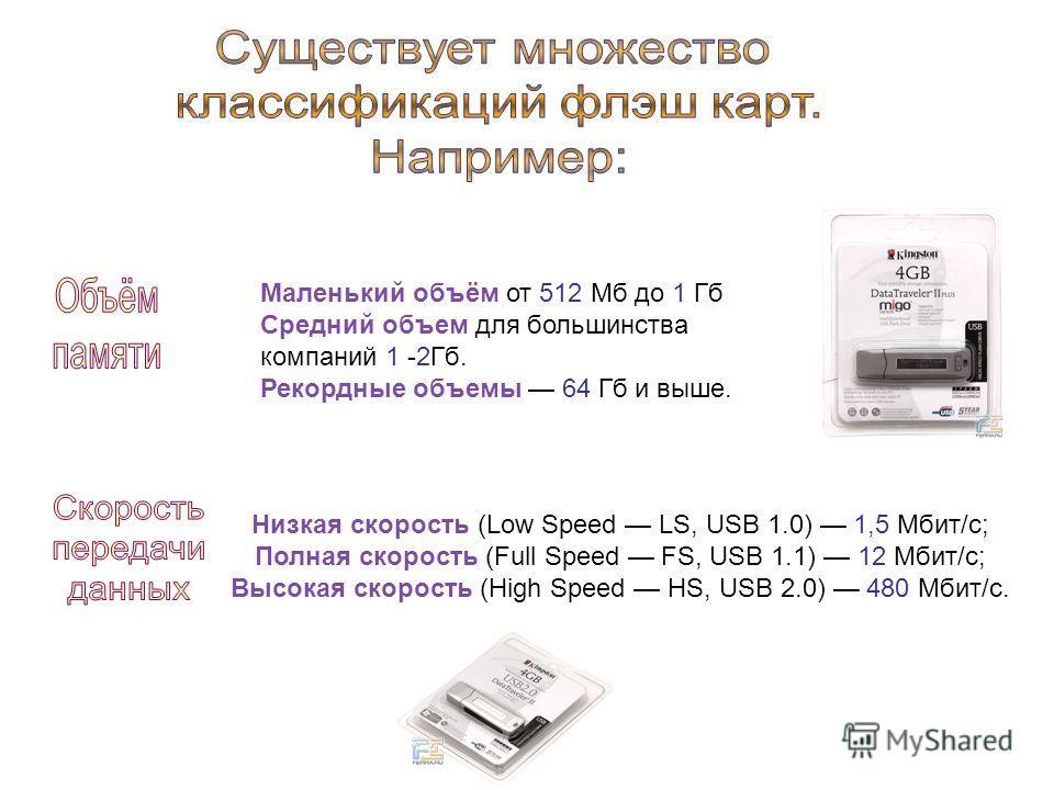 Маленький объём от 512 Мб до 1 Гб Средний объем для большинства компаний 1 -2Гб. Рекордные объемы 64 Гб и выше. Низкая скорость (Low Speed LS, USB 1.0) 1,5 Мбит/с; Полная скорость (Full Speed FS, USB 1.1) 12 Мбит/с; Высокая скорость (High Speed HS, U