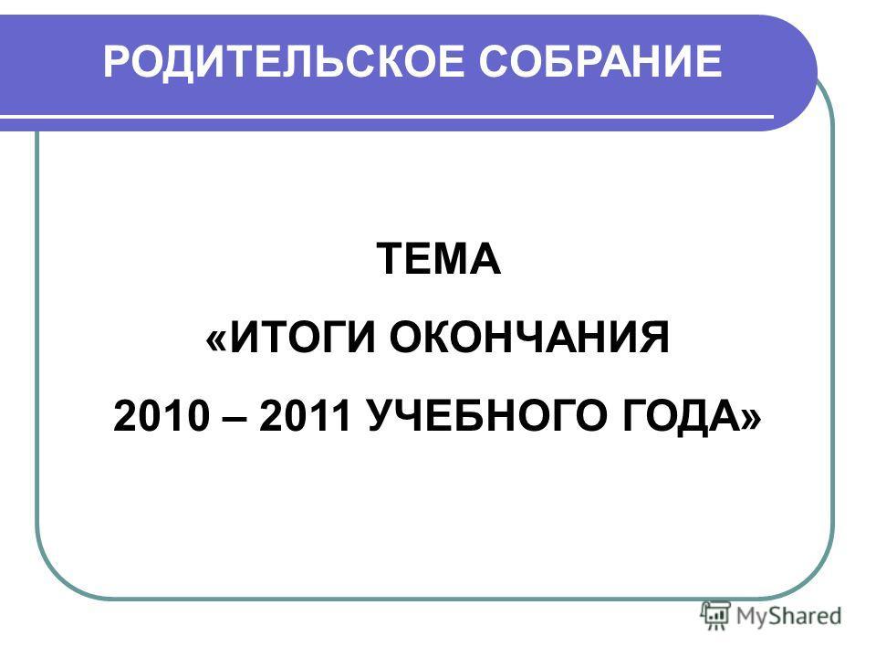РОДИТЕЛЬСКОЕ СОБРАНИЕ ТЕМА «ИТОГИ ОКОНЧАНИЯ 2010 – 2011 УЧЕБНОГО ГОДА»