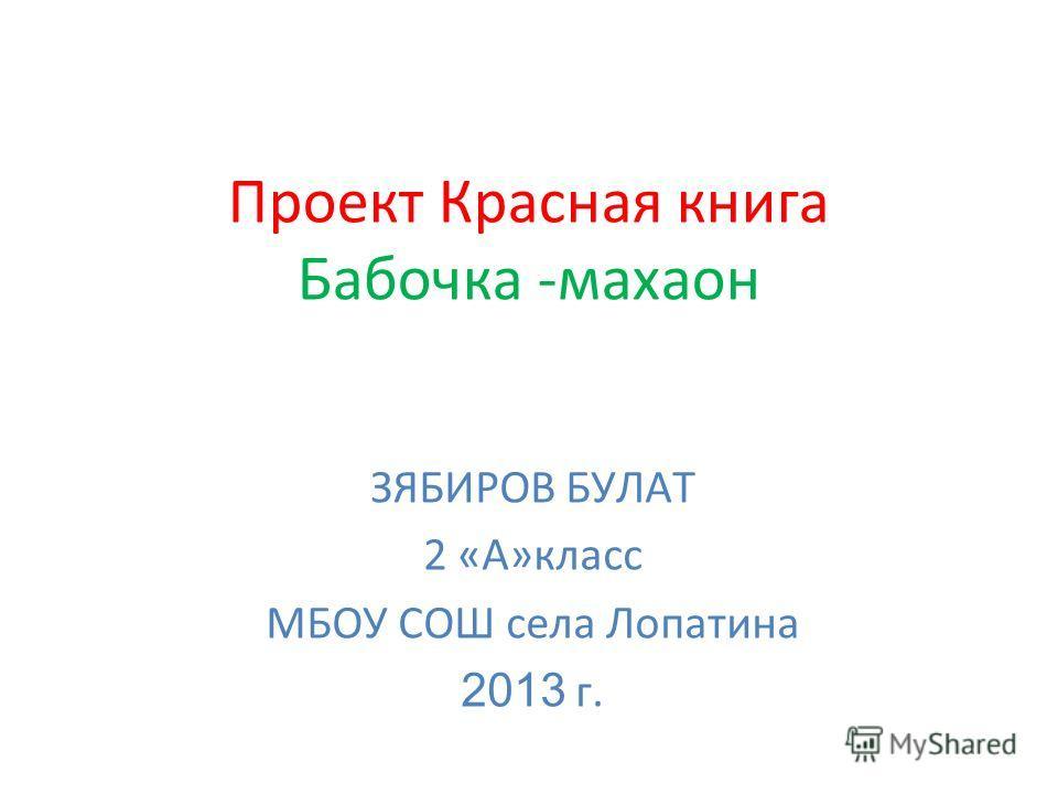 Проект Красная книга Бабочка -махаон ЗЯБИРОВ БУЛАТ 2 «А»класс МБОУ СОШ села Лопатина 2013 г.