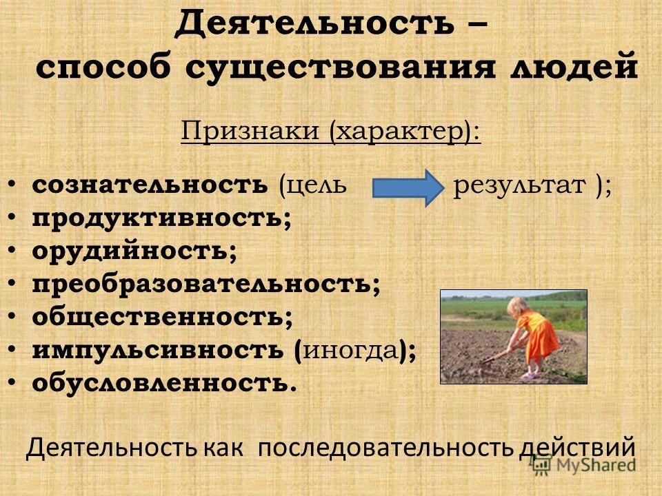 Деятельность – способ существования людей Признаки (характер): сознательность (цель результат ); продуктивность; орудийность; преобразовательность; общественность; импульсивность ( иногда ); обусловленность. Деятельность как последовательность действ