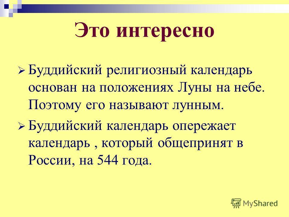 Это интересно Буддийский религиозный календарь основан на положениях Луны на небе. Поэтому его называют лунным. Буддийский календарь опережает календарь, который общепринят в России, на 544 года.