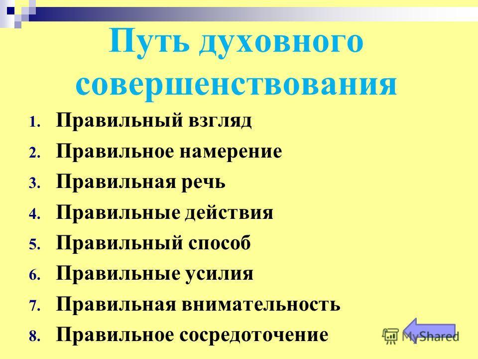 Путь духовного совершенствования 1. Правильный взгляд 2. Правильное намерение 3. Правильная речь 4. Правильные действия 5. Правильный способ 6. Правильные усилия 7. Правильная внимательность 8. Правильное сосредоточение