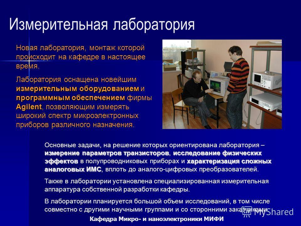 Кафедра Микро- и наноэлектроники МИФИ Измерительная лаборатория Новая лаборатория, монтаж которой происходит на кафедре в настоящее время. измерительным оборудованием программным обеспечением Agilent Лаборатория оснащена новейшим измерительным оборуд