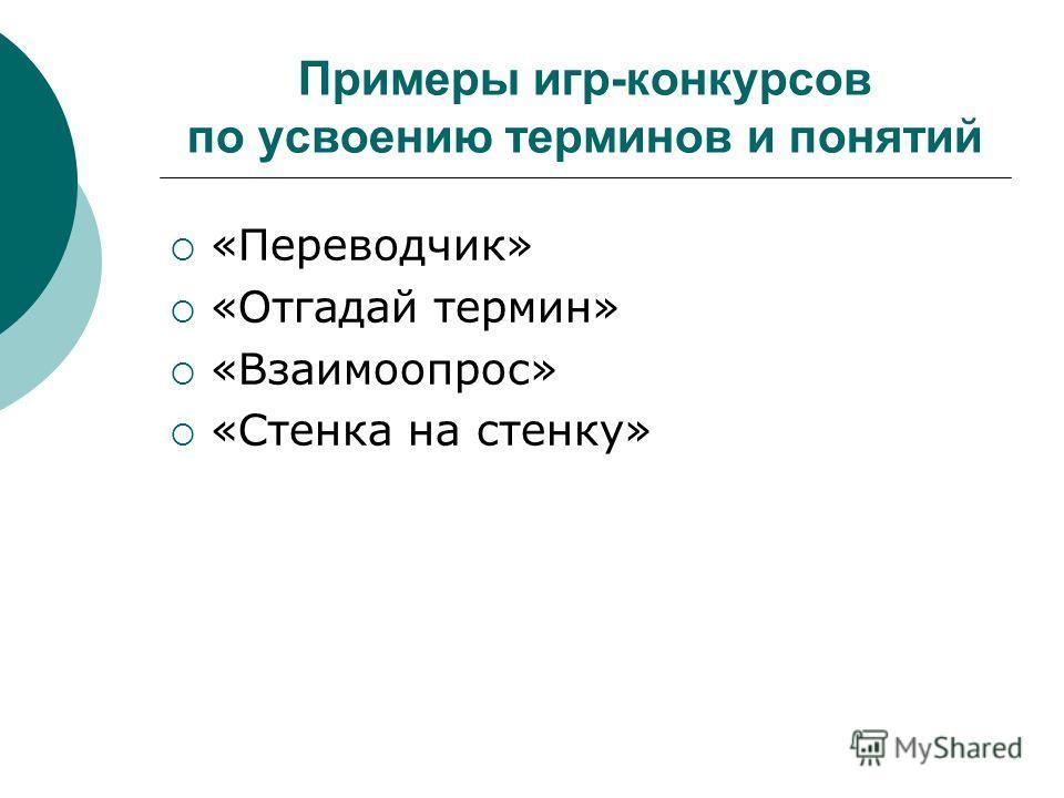 Примеры игр-конкурсов по усвоению терминов и понятий «Переводчик» «Отгадай термин» «Взаимоопрос» «Стенка на стенку»