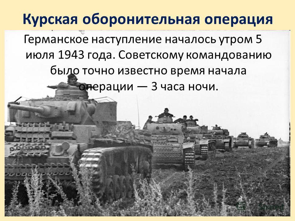 Курская оборонительная операция Германское наступление началось утром 5 июля 1943 года. Советскому командованию было точно известно время начала операции 3 часа ночи.