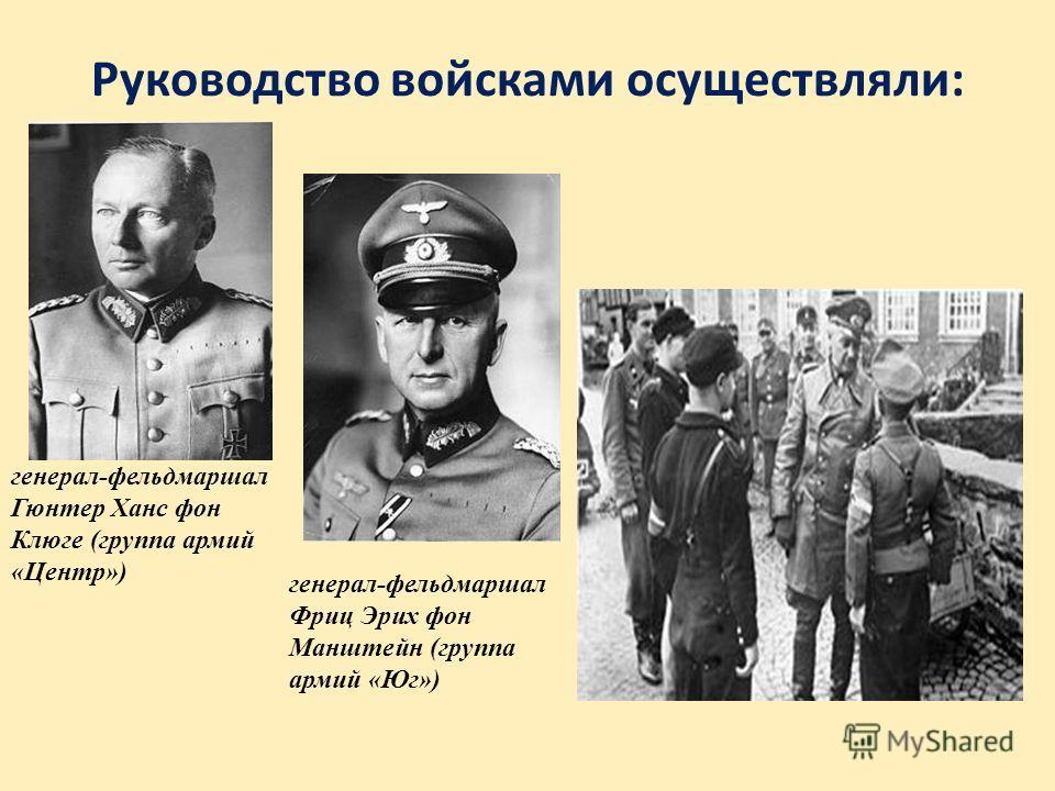 Руководство войсками осуществляли: генерал-фельдмаршал Гюнтер Ханс фон Клюге (группа армий «Центр») генерал-фельдмаршал Фриц Эрих фон Манштейн (группа армий «Юг»)