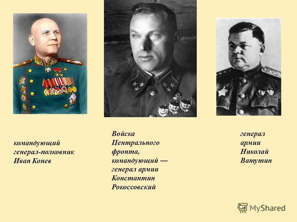 Войска Центрального фронта, командующий генерал армии Константин Рокоссовский командующий генерал-полковник Иван Конев генерал армии Николай Ватутин