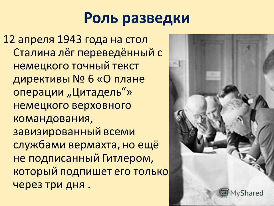 Роль разведки 12 апреля 1943 года на стол Сталина лёг переведённый с немецкого точный текст директивы 6 «О плане операции Цитадель» немецкого верховного командования, завизированный всеми службами вермахта, но ещё не подписанный Гитлером, который под