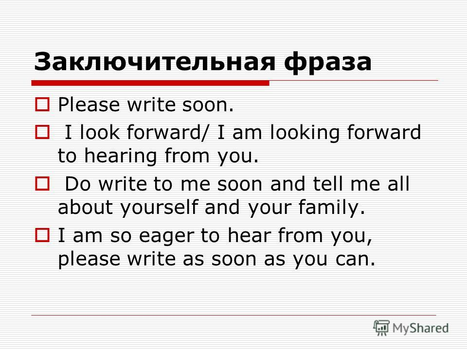 Заключительная фраза Please write soon. I look forward/ I am looking forward to hearing from you. Do write to me soon and tell me all about yourself and your family. I am so eager to hear from you, please write as soon as you can.