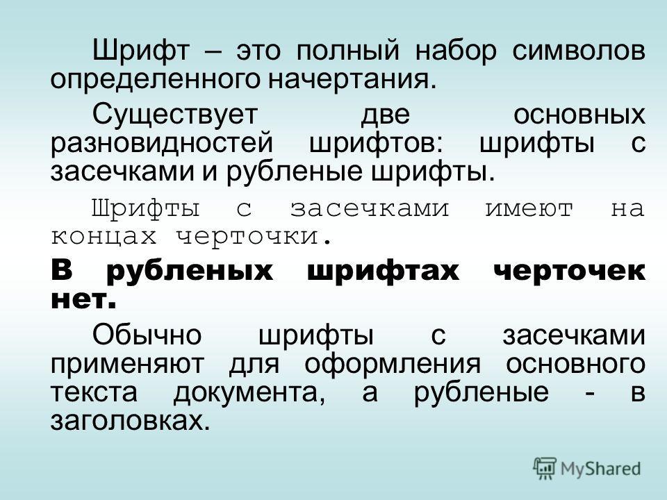 Шрифт – это полный набор символов определенного начертания. Существует две основных разновидностей шрифтов: шрифты с засечками и рубленые шрифты. Шрифты с засечками имеют на концах черточки. В рубленых шрифтах черточек нет. Обычно шрифты с засечками