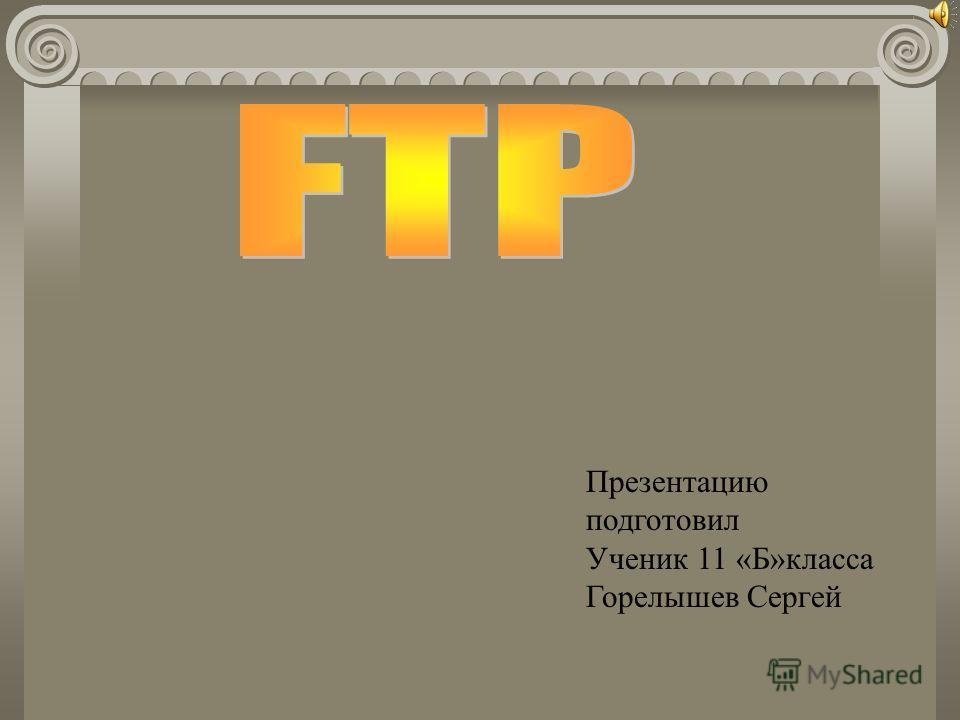 Презентацию подготовил Ученик 11 «Б»класса Горелышев Сергей