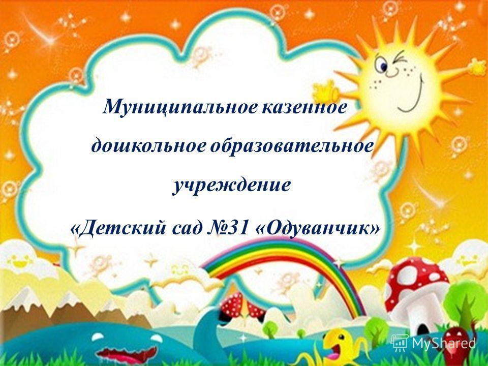 Муниципальное казенное дошкольное образовательное учреждение «Детский сад 31 «Одуванчик»