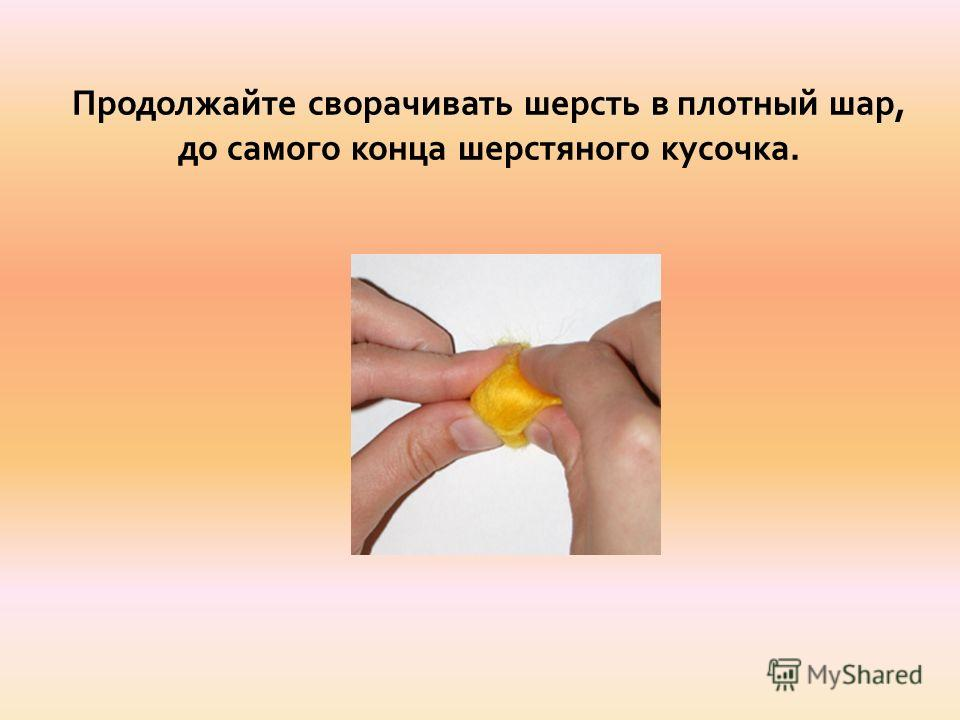 Продолжайте сворачивать шерсть в плотный шар, до самого конца шерстяного кусочка.