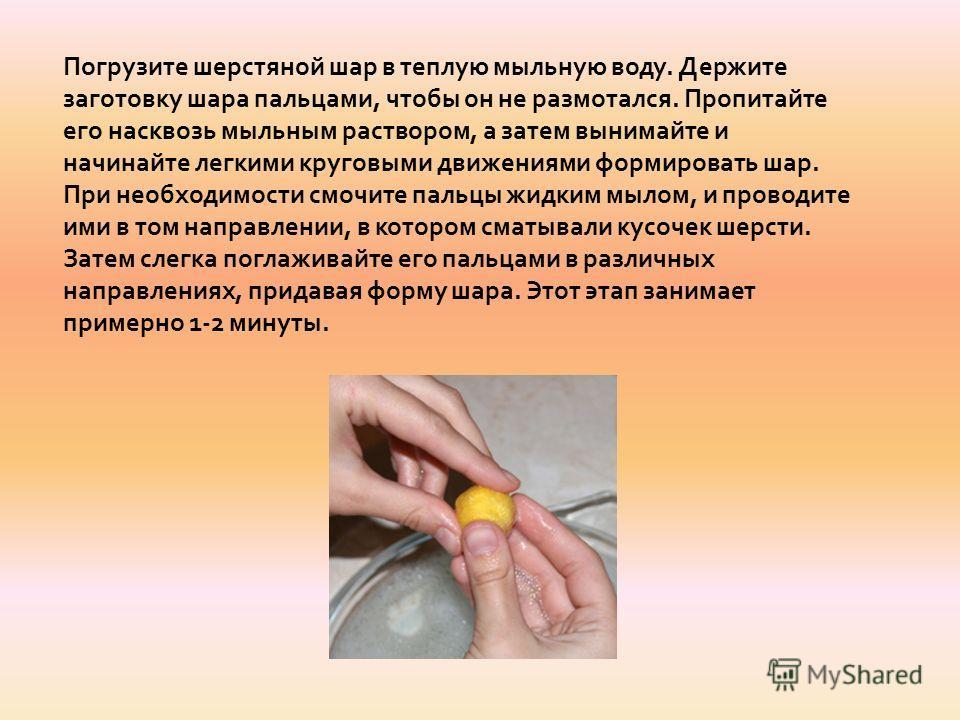 Погрузите шерстяной шар в теплую мыльную воду. Держите заготовку шара пальцами, чтобы он не размотался. Пропитайте его насквозь мыльным раствором, а затем вынимайте и начинайте легкими круговыми движениями формировать шар. При необходимости смочите п