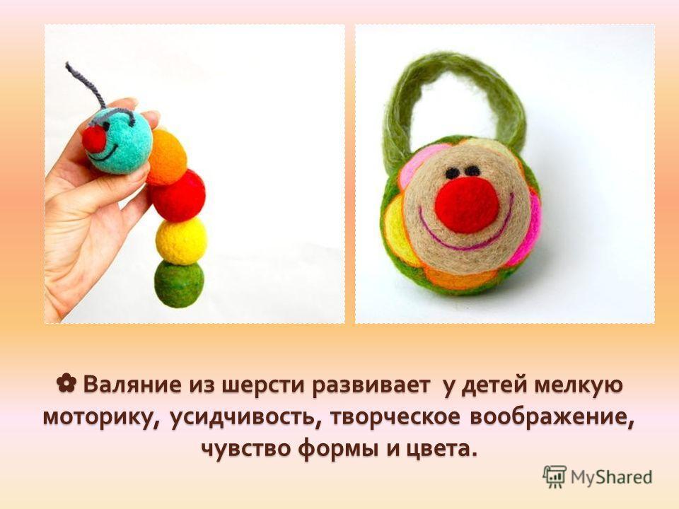 Валяние из шерсти развивает у детей мелкую моторику, усидчивость, творческое воображение, чувство формы и цвета. Валяние из шерсти развивает у детей мелкую моторику, усидчивость, творческое воображение, чувство формы и цвета.
