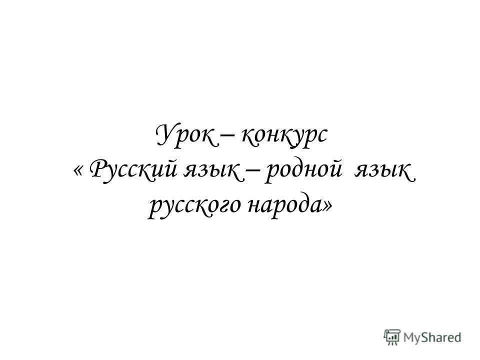 Урок – конкурс « Русский язык – родной язык русского народа»