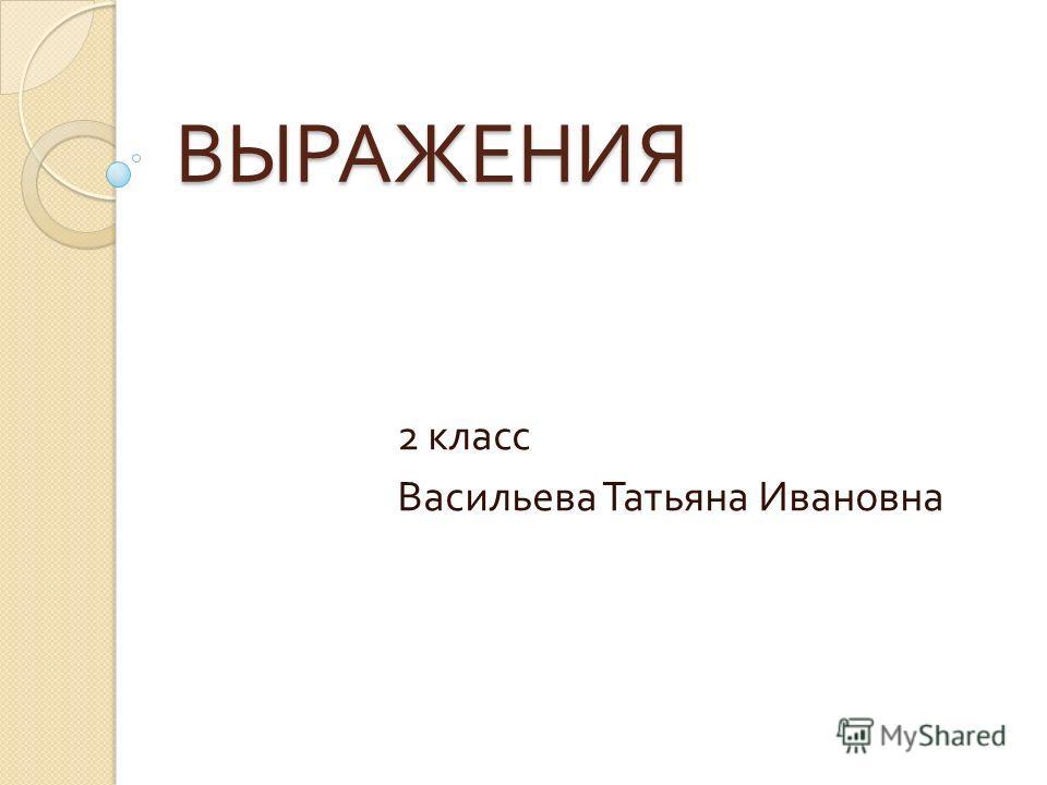 ВЫРАЖЕНИЯ 2 класс Васильева Татьяна Ивановна