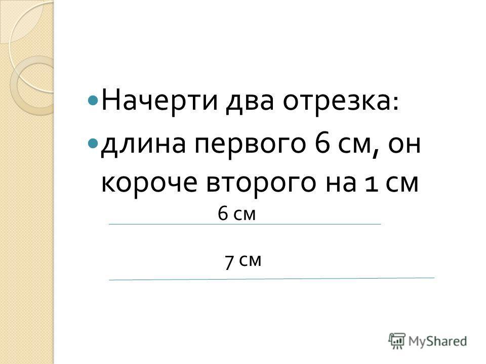 Начерти два отрезка : длина первого 6 см, он короче второго на 1 см 6 см 7 см