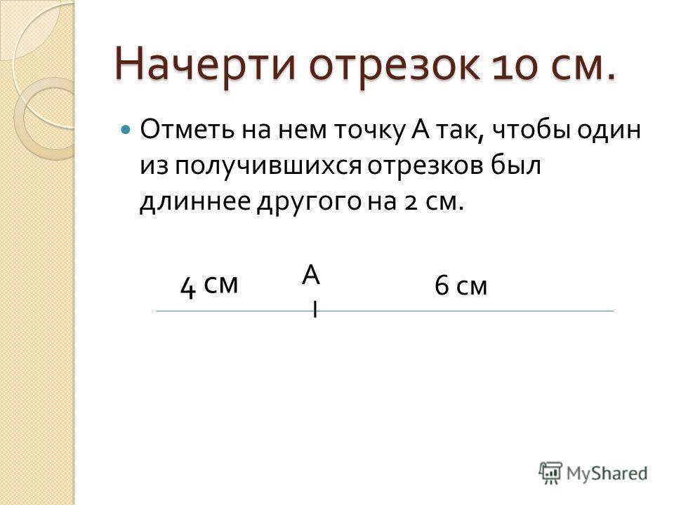 Начерти отрезок 10 см. Отметь на нем точку А так, чтобы один из получившихся отрезков был длиннее другого на 2 см. I А 4 см 6 см