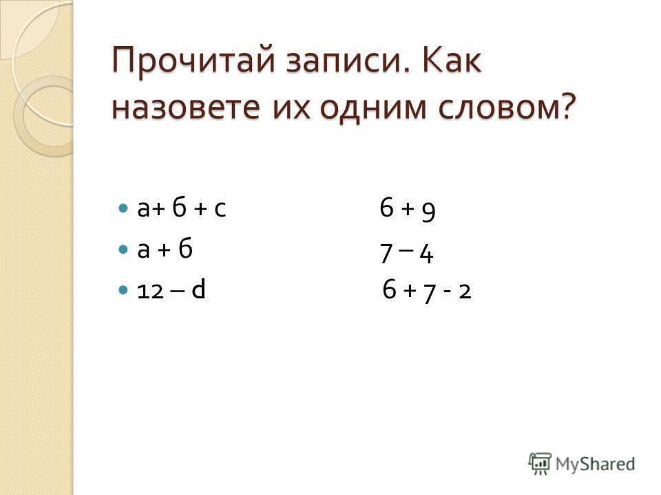 Прочитай записи. Как назовете их одним словом ? а + б + с 6 + 9 а + б 7 – 4 12 – d 6 + 7 - 2