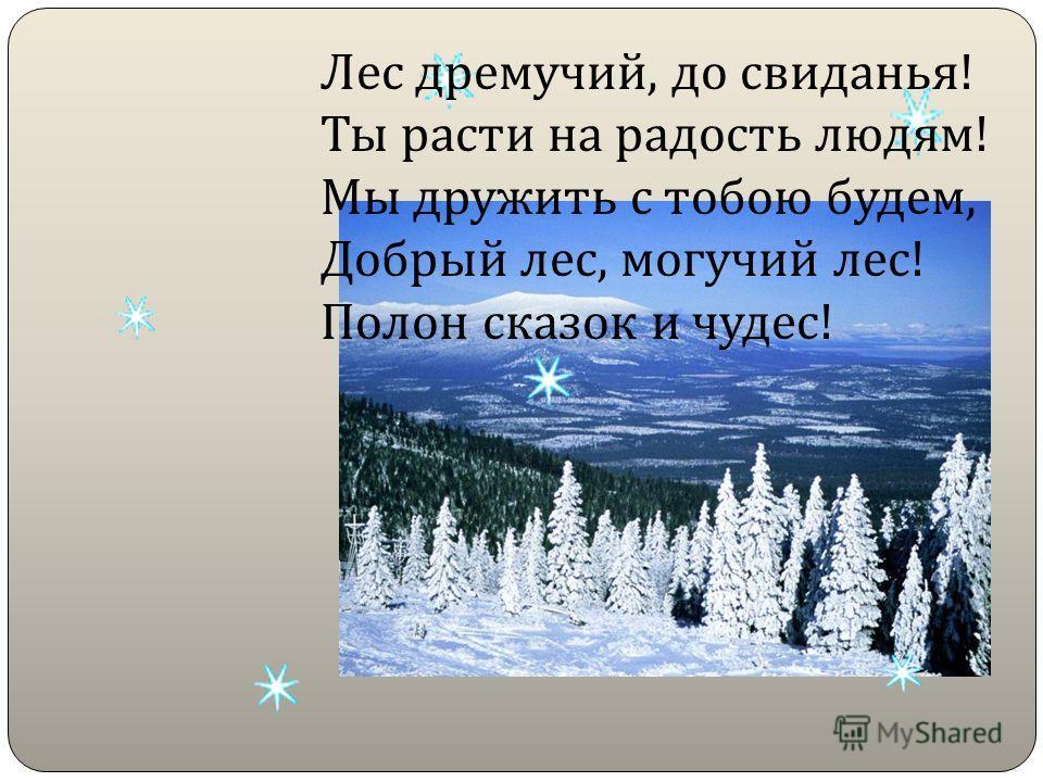 Лес дремучий, до свиданья ! Ты расти на радость людям ! Мы дружить с тобою будем, Добрый лес, могучий лес ! Полон сказок и чудес !
