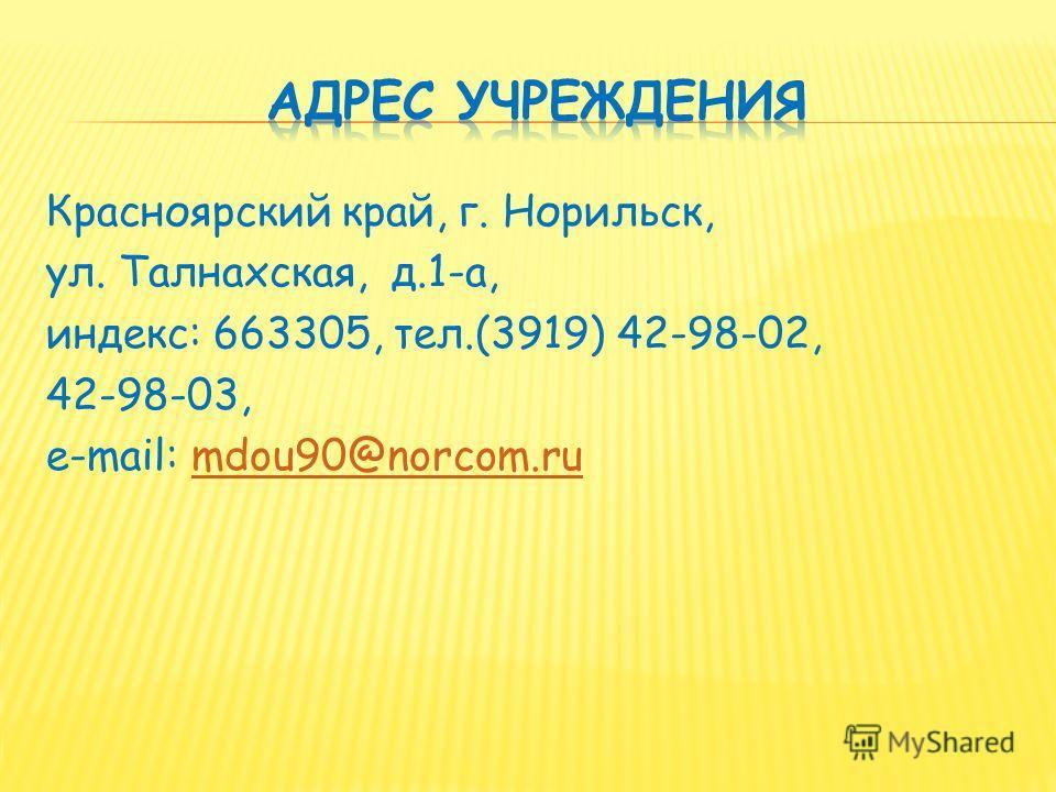 Красноярский край, г. Норильск, ул. Талнахская, д.1-а, индекс: 663305, тел.(3919) 42-98-02, 42-98-03, e-mail: mdou90@norcom.rumdou90@norcom.ru