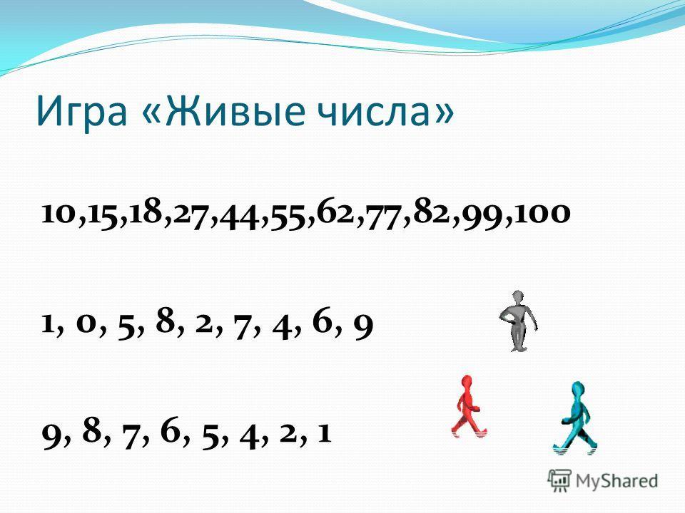 Игра «Живые числа» 10,15,18,27,44,55,62,77,82,99,100 1, 0, 5, 8, 2, 7, 4, 6, 9 9, 8, 7, 6, 5, 4, 2, 1