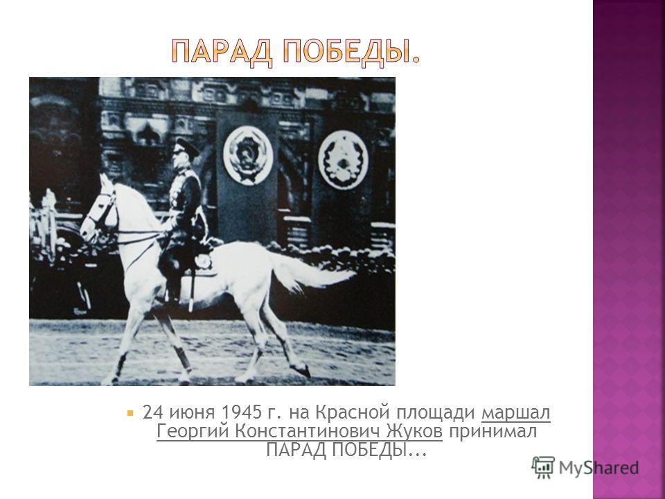 24 июня 1945 г. на Красной площади маршал Георгий Константинович Жуков принимал ПАРАД ПОБЕДЫ...