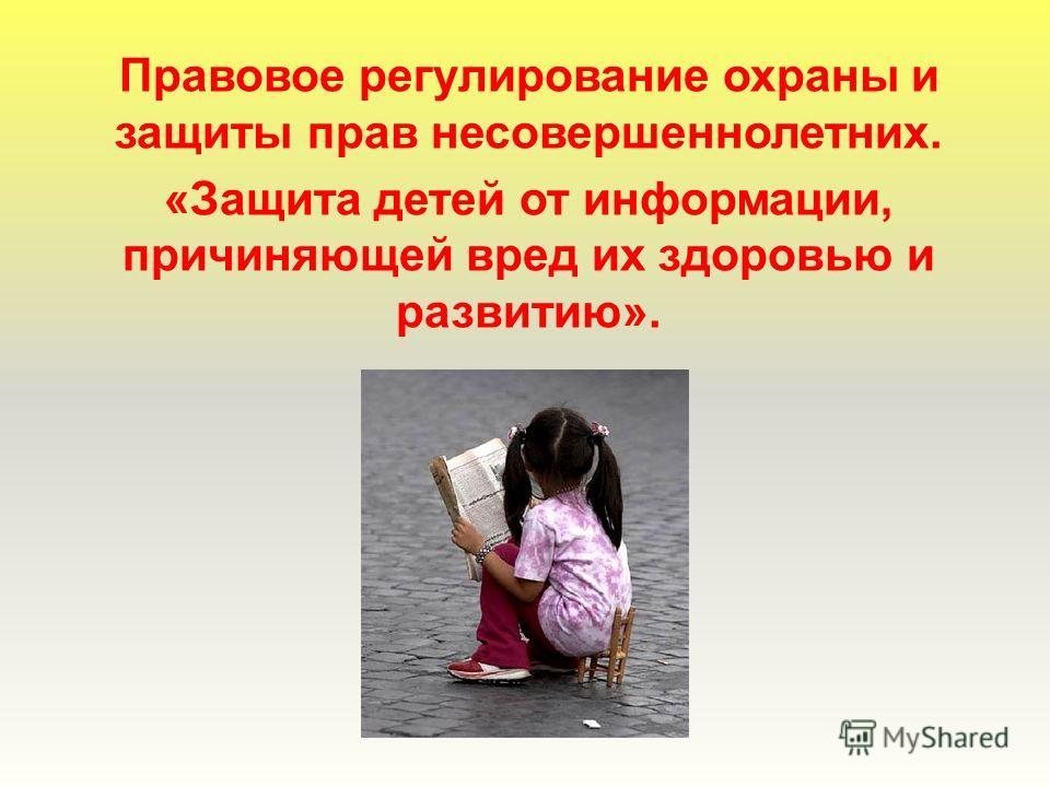 Правовое регулирование охраны и защиты прав несовершеннолетних. «Защита детей от информации, причиняющей вред их здоровью и развитию».