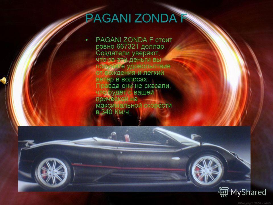 PAGANI ZONDA F PAGANI ZONDA F стоит ровно 667321 доллар. Создатели уверяют, что за эти деньги вы получите удовольствие от вождения и легкий ветер в волосах. Правда они не сказали, что будет с вашей прической на максимальной скорости в 340 Км/ч.