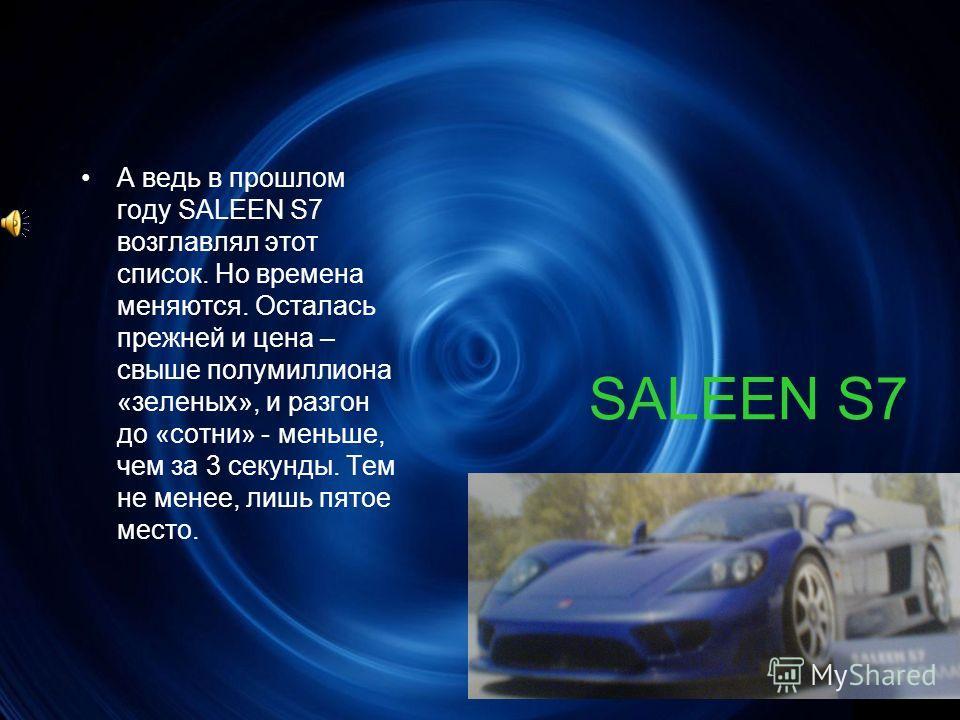 SALEEN S7 А ведь в прошлом году SALEEN S7 возглавлял этот список. Но времена меняются. Осталась прежней и цена – свыше полумиллиона «зеленых», и разгон до «сотни» - меньше, чем за 3 секунды. Тем не менее, лишь пятое место.