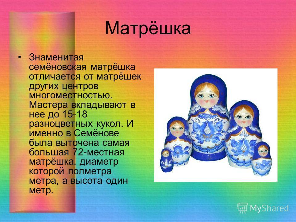 Матрёшка Знаменитая семёновская матрёшка отличается от матрёшек других центров многоместностью. Мастера вкладывают в нее до 15-18 разноцветных кукол. И именно в Семёнове была выточена самая большая 72-местная матрёшка, диаметр которой полметра метра,