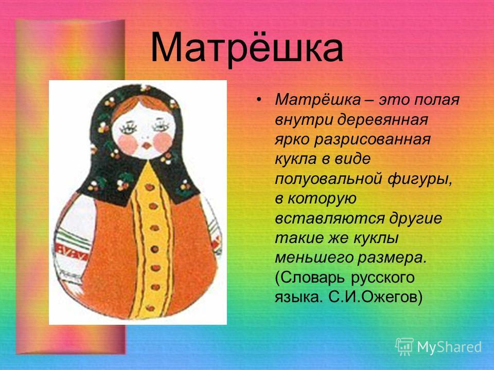 Матрёшка Матрёшка – это полая внутри деревянная ярко разрисованная кукла в виде полуовальной фигуры, в которую вставляются другие такие же куклы меньшего размера. (Словарь русского языка. С.И.Ожегов)